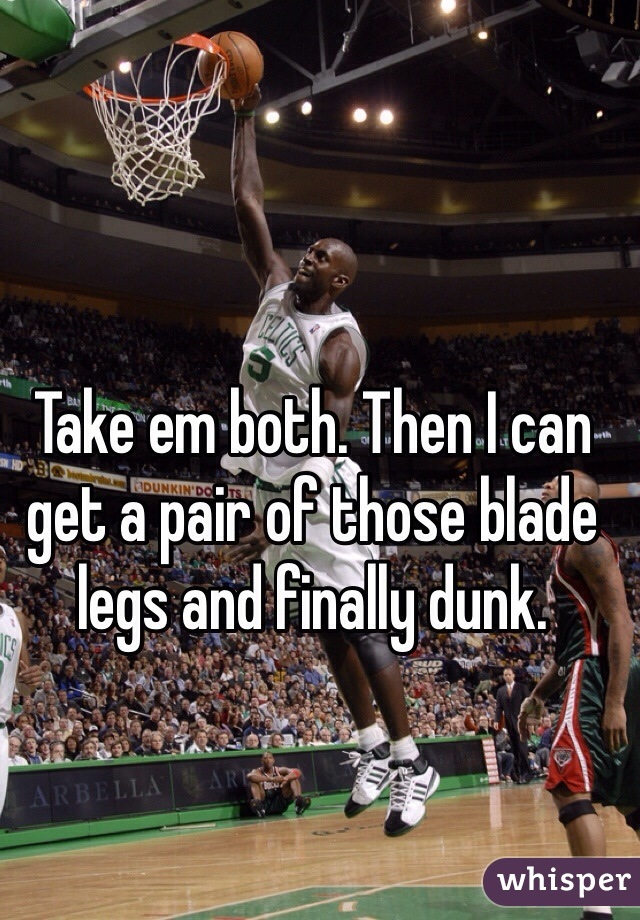 Take em both. Then I can get a pair of those blade legs and finally dunk.