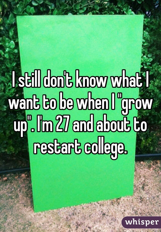 """I still don't know what I want to be when I """"grow up"""". I'm 27 and about to restart college."""