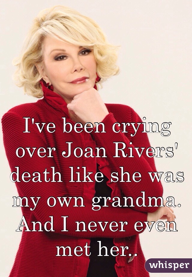 I've been crying over Joan Rivers' death like she was my own grandma. And I never even met her..