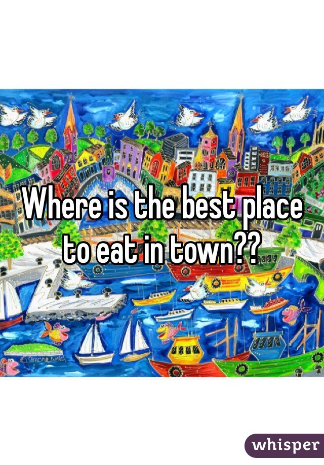 Where is the best place to eat in town??