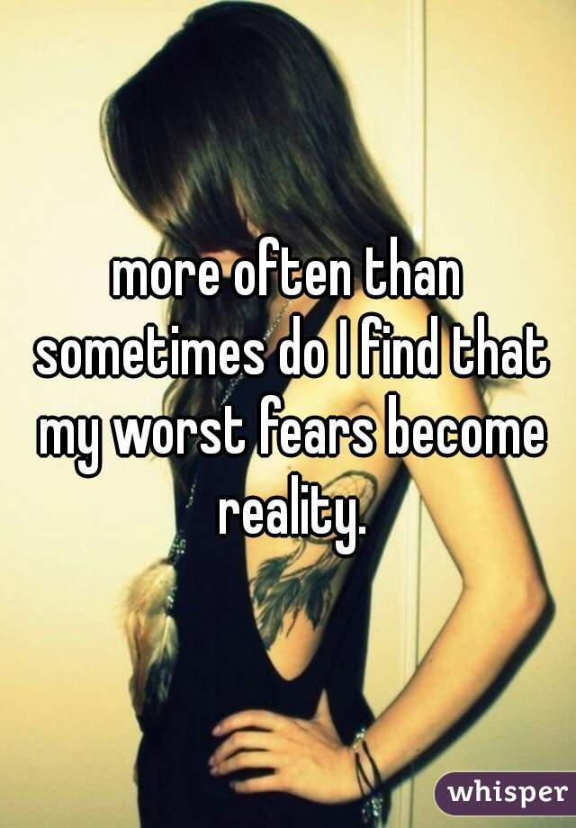 more often than sometimes do I find that my worst fears become reality.