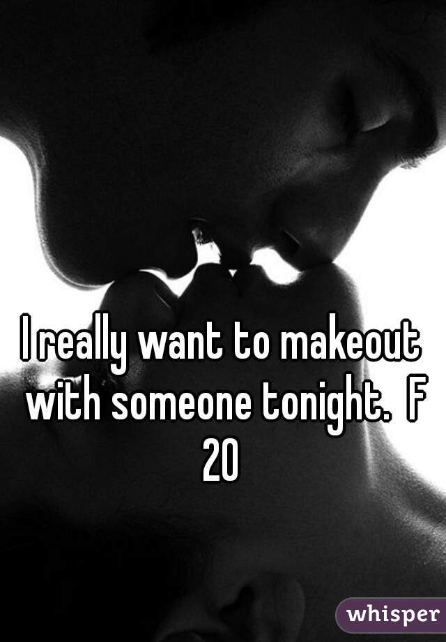 I really want to makeout with someone tonight.  F 20