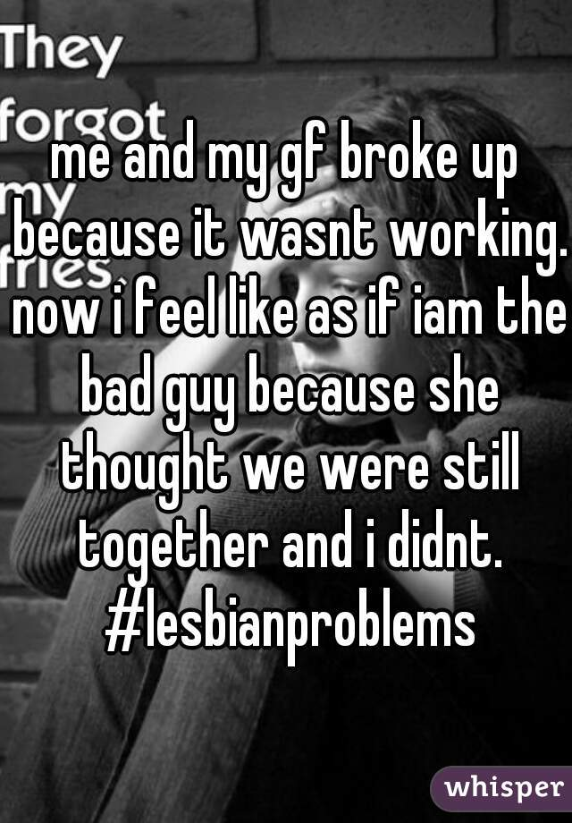 me and my gf broke up because it wasnt working. now i feel like as if iam the bad guy because she thought we were still together and i didnt. #lesbianproblems
