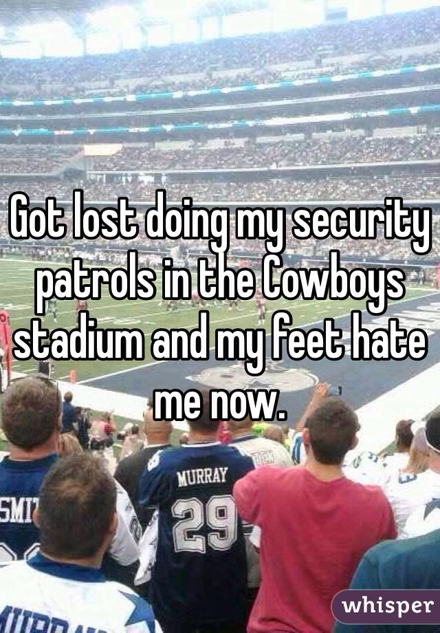 Got lost doing my security patrols in the Cowboys stadium and my feet hate me now.