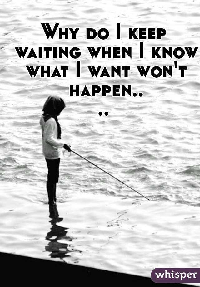 Why do I keep waiting when I know what I want won't happen....