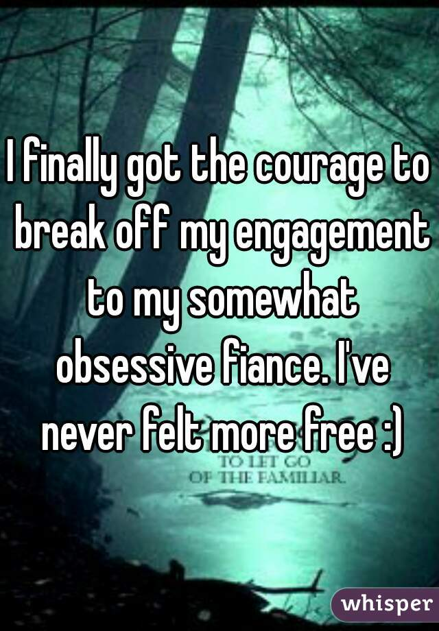 I finally got the courage to break off my engagement to my somewhat obsessive fiance. I've never felt more free :)