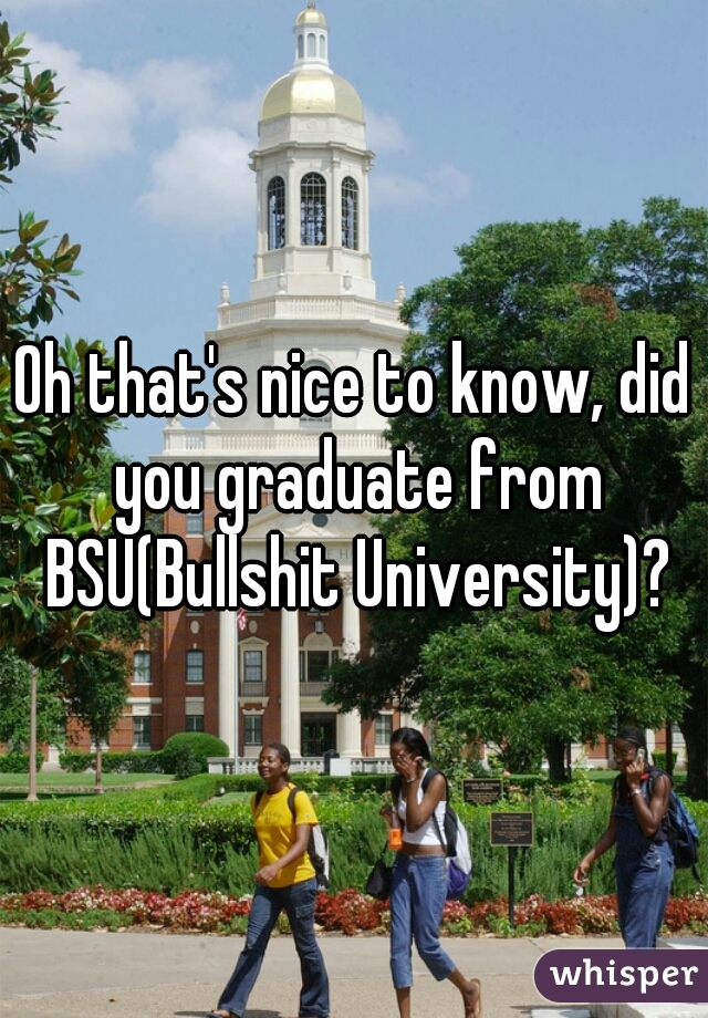 Oh that's nice to know, did you graduate from BSU(Bullshit University)?