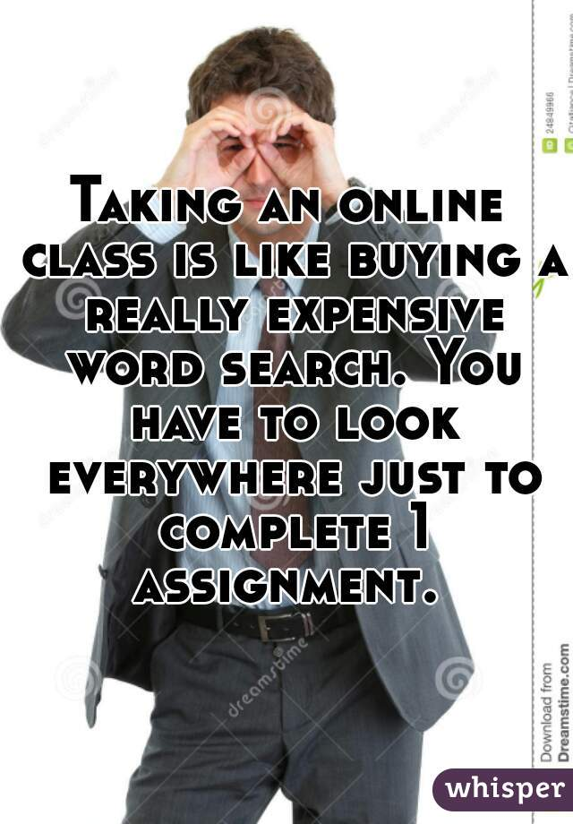 Taking an online class is like buying a really expensive word search. You have to look everywhere just to complete 1 assignment.