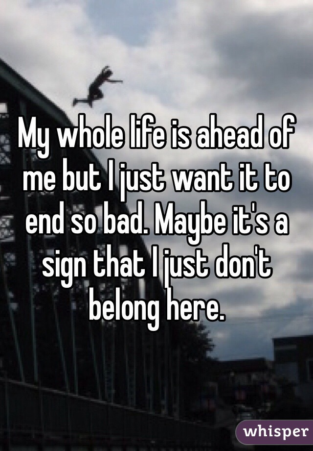 My whole life is ahead of me but I just want it to end so bad. Maybe it's a sign that I just don't belong here.