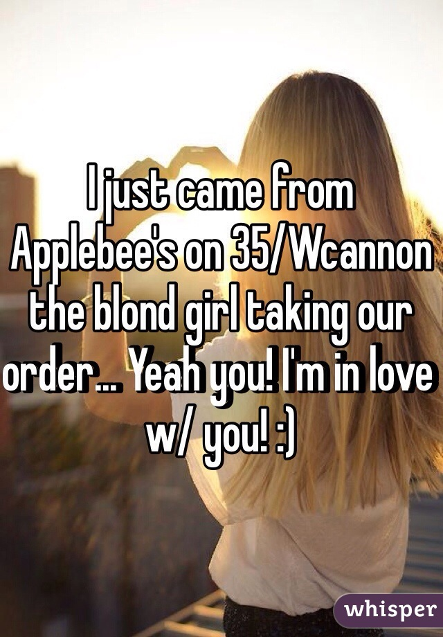 I just came from Applebee's on 35/Wcannon the blond girl taking our order... Yeah you! I'm in love w/ you! :)