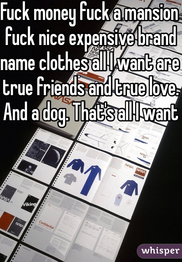 Fuck money fuck a mansion fuck nice expensive brand name clothes all I want are true friends and true love. And a dog. That's all I want