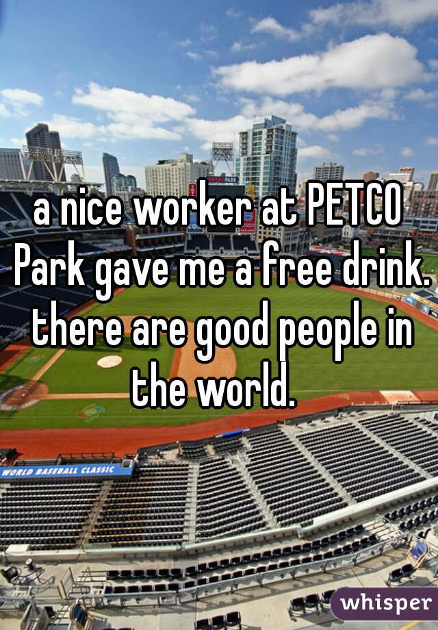 a nice worker at PETCO Park gave me a free drink. there are good people in the world.