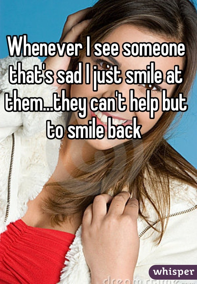 Whenever I see someone that's sad I just smile at them...they can't help but to smile back