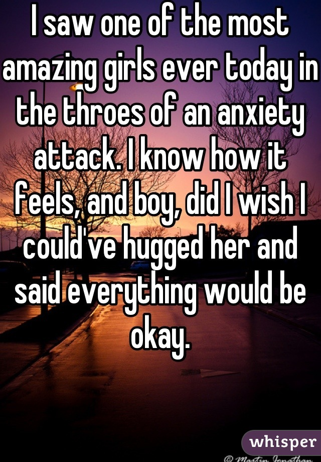 I saw one of the most amazing girls ever today in the throes of an anxiety attack. I know how it feels, and boy, did I wish I could've hugged her and said everything would be okay.