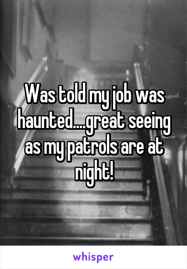 Was told my job was haunted....great seeing as my patrols are at night!