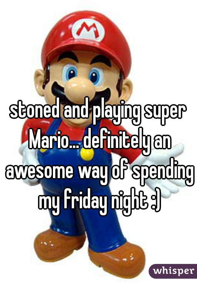 stoned and playing super Mario... definitely an awesome way of spending my friday night :)