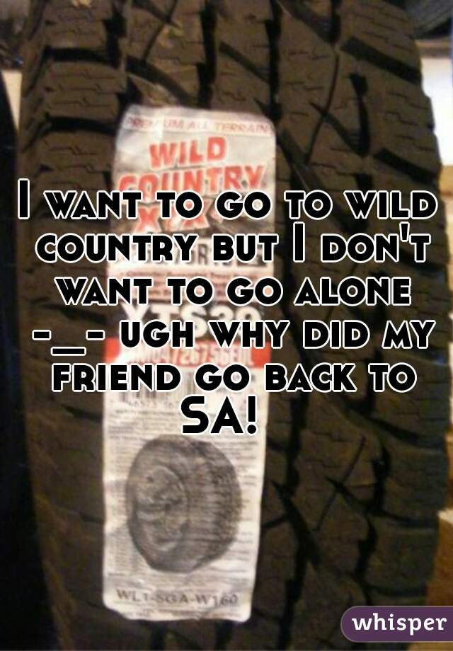 I want to go to wild country but I don't want to go alone -_- ugh why did my friend go back to SA!