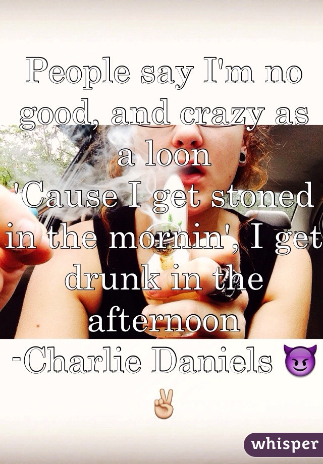 People say I'm no good, and crazy as a loon 'Cause I get stoned in the mornin', I get drunk in the afternoon -Charlie Daniels 😈✌️