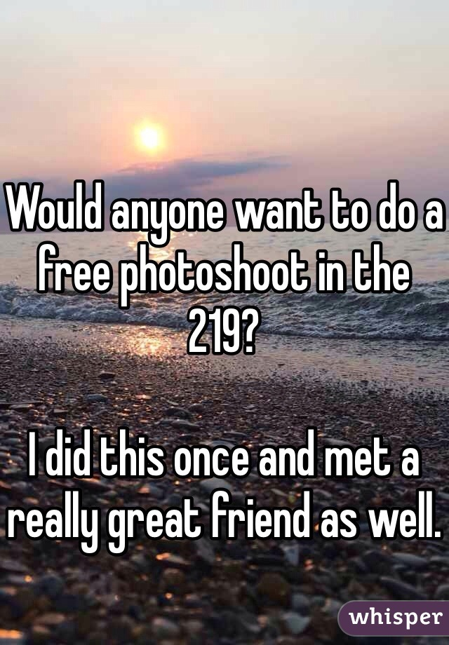 Would anyone want to do a free photoshoot in the 219?   I did this once and met a really great friend as well.