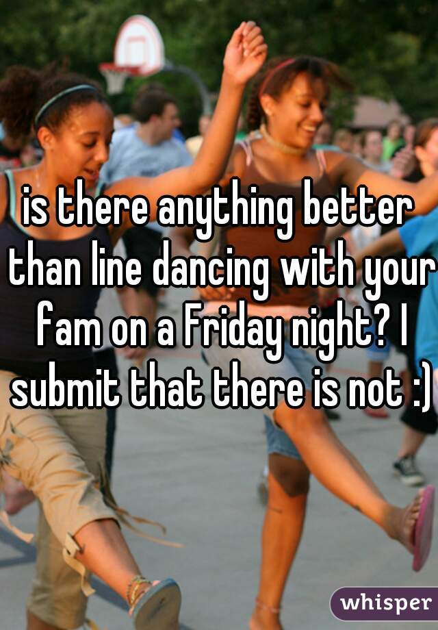 is there anything better than line dancing with your fam on a Friday night? I submit that there is not :)