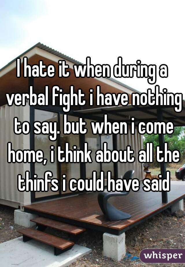 I hate it when during a verbal fight i have nothing to say. but when i come home, i think about all the thinfs i could have said