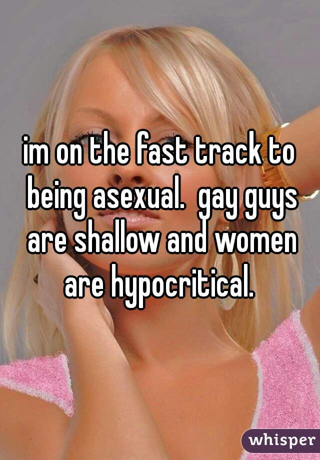 im on the fast track to being asexual.  gay guys are shallow and women are hypocritical.