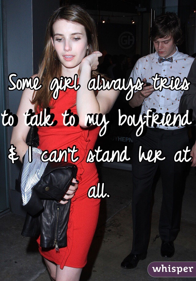 Some girl always tries to talk to my boyfriend & I can't stand her at all.