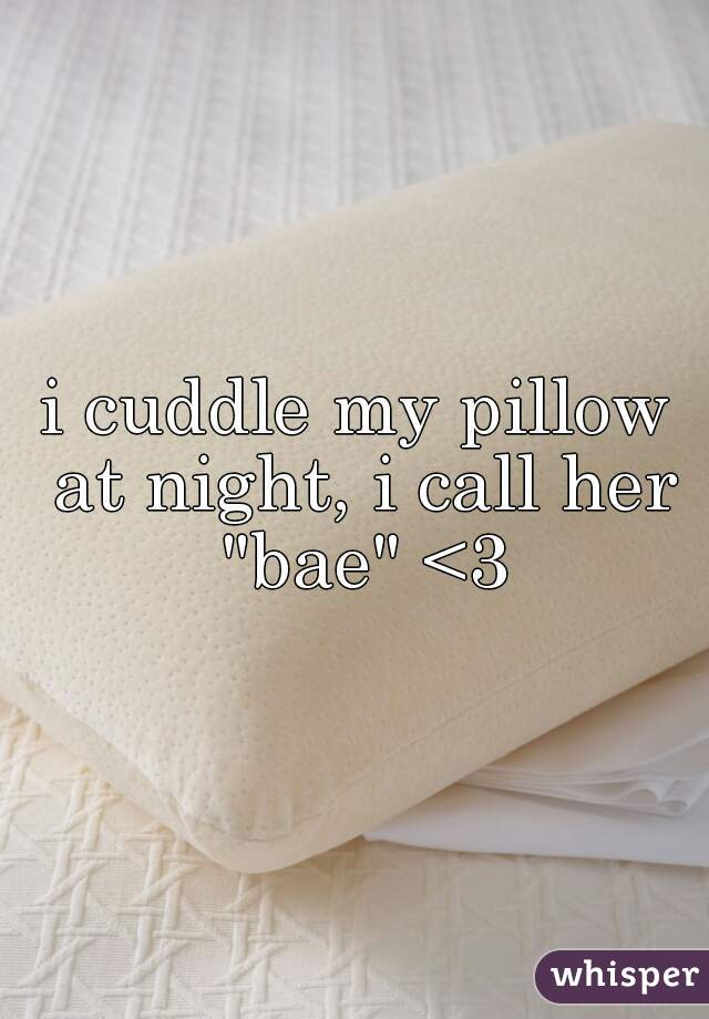 """i cuddle my pillow at night, i call her """"bae"""" <3"""
