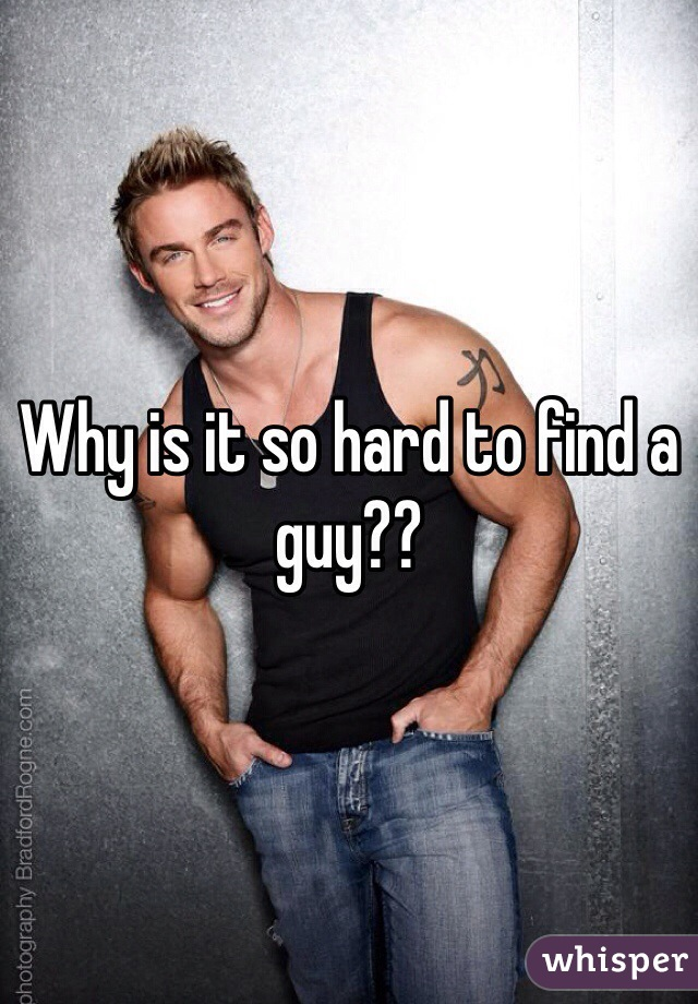 Why is it so hard to find a guy??
