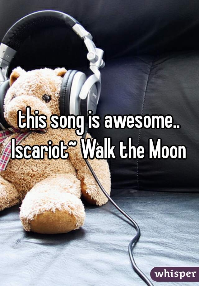 this song is awesome..  Iscariot~ Walk the Moon