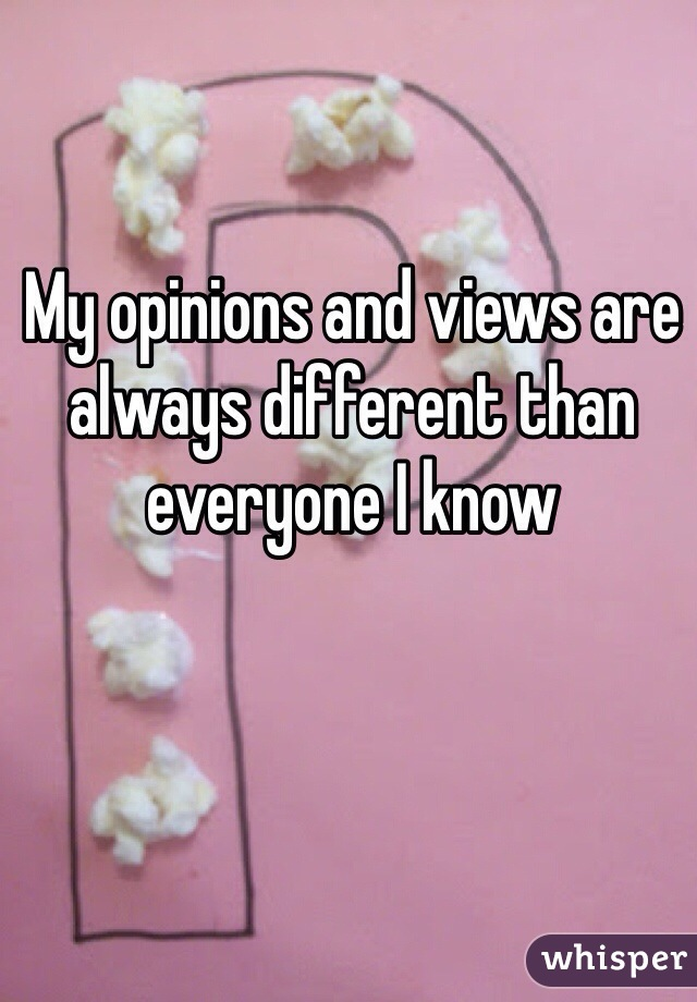My opinions and views are always different than everyone I know