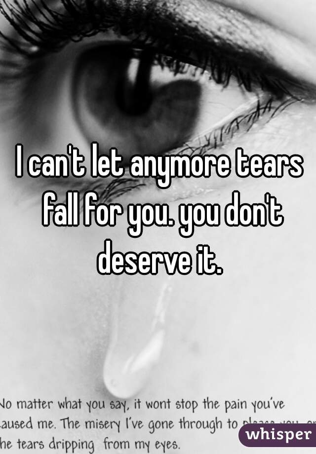 I can't let anymore tears fall for you. you don't deserve it.