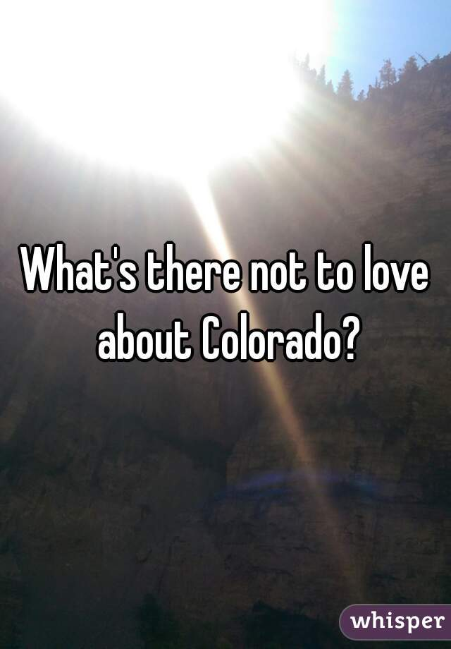 What's there not to love about Colorado?