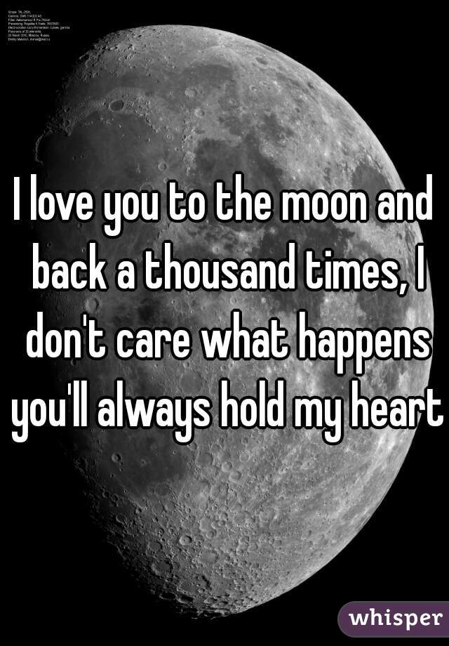 I love you to the moon and back a thousand times, I don't care what happens you'll always hold my heart