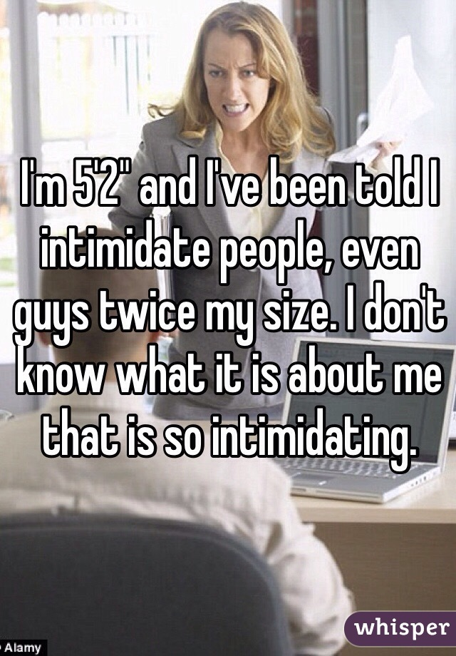 "I'm 5'2"" and I've been told I intimidate people, even guys twice my size. I don't know what it is about me that is so intimidating."