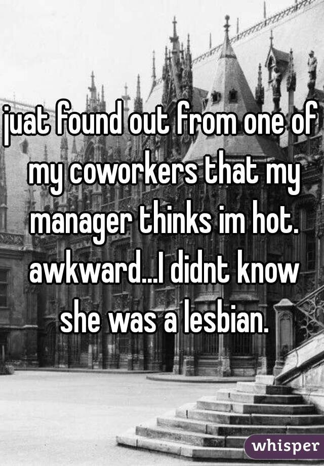 juat found out from one of my coworkers that my manager thinks im hot. awkward...I didnt know she was a lesbian.