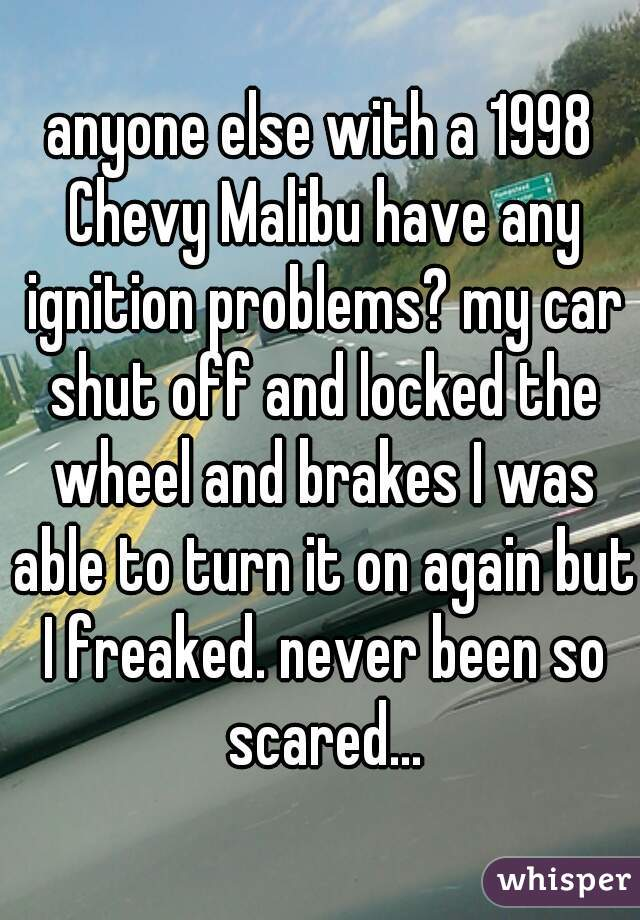 anyone else with a 1998 Chevy Malibu have any ignition problems? my car shut off and locked the wheel and brakes I was able to turn it on again but I freaked. never been so scared...