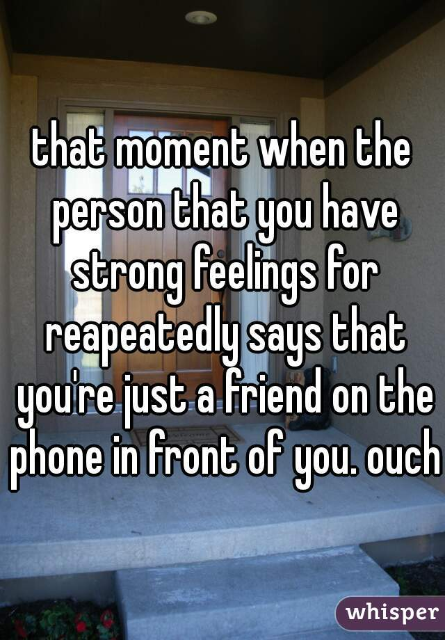 that moment when the person that you have strong feelings for reapeatedly says that you're just a friend on the phone in front of you. ouch