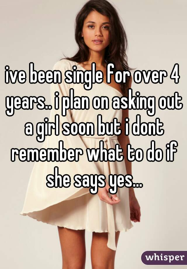 ive been single for over 4 years.. i plan on asking out a girl soon but i dont remember what to do if she says yes...