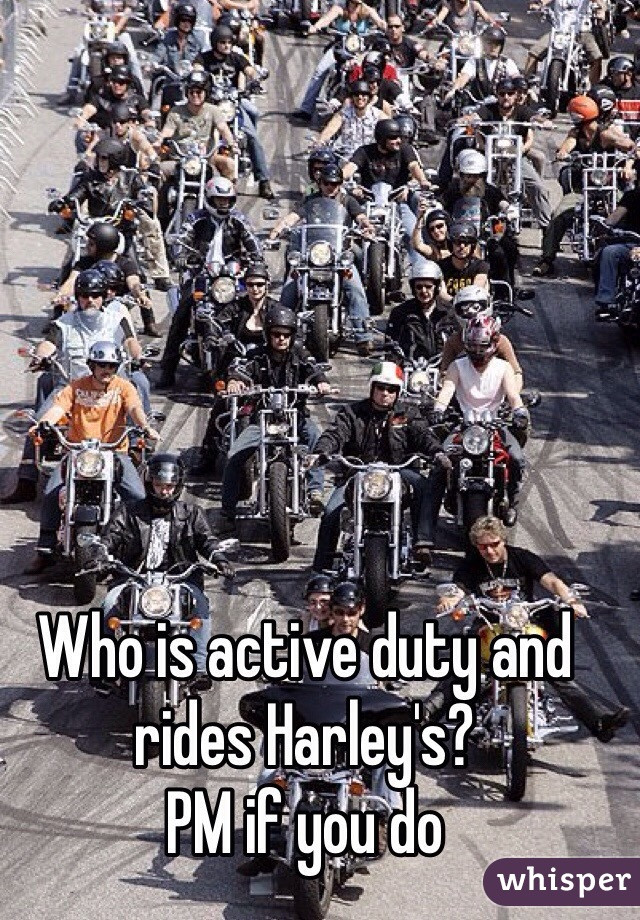 Who is active duty and rides Harley's? PM if you do