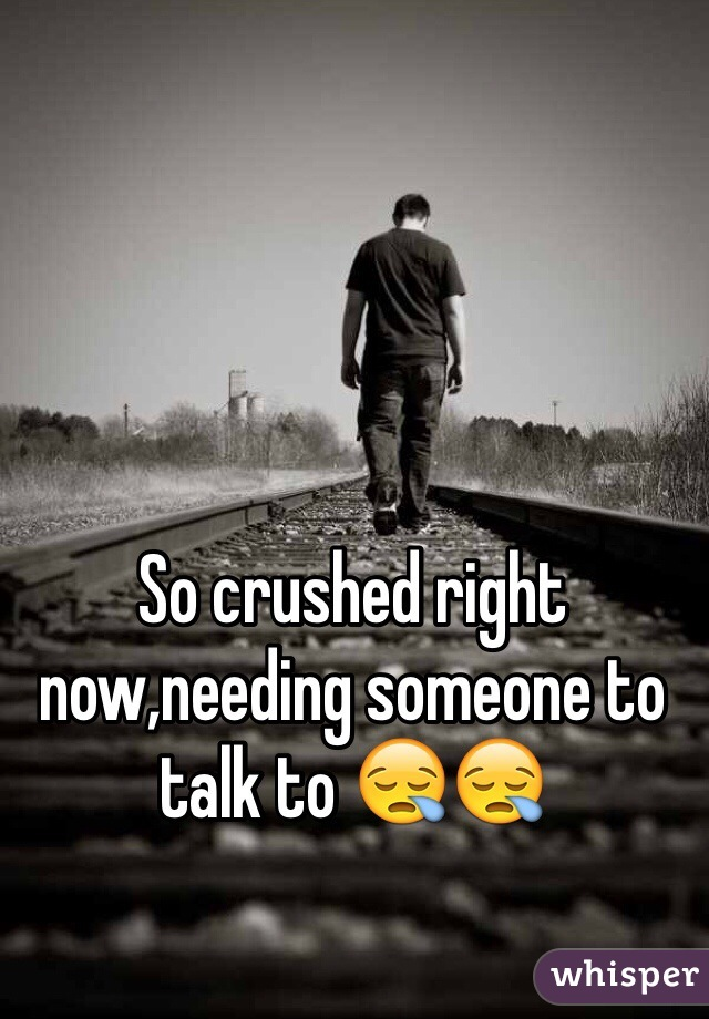 So crushed right now,needing someone to talk to 😪😪