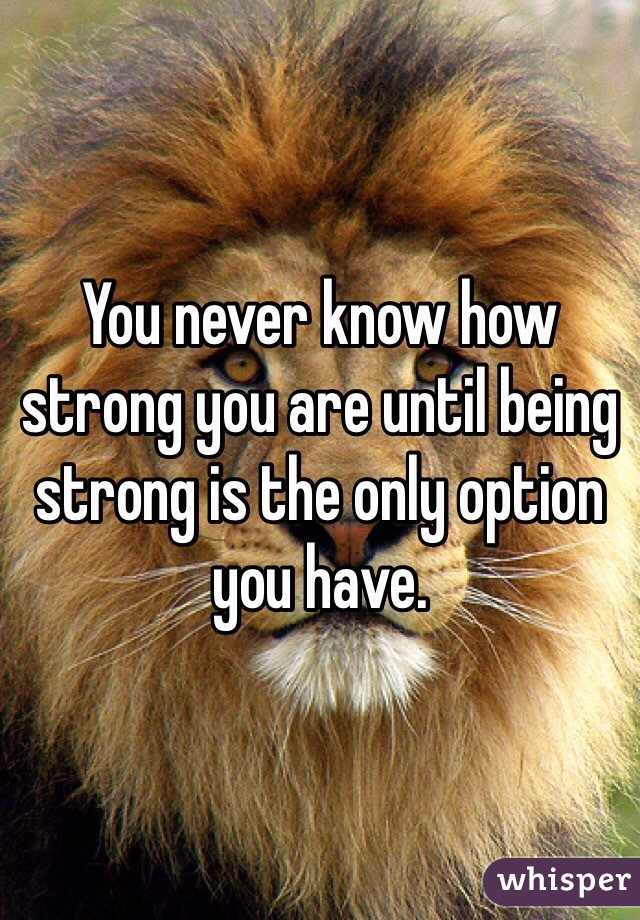 You never know how strong you are until being strong is the only option you have.