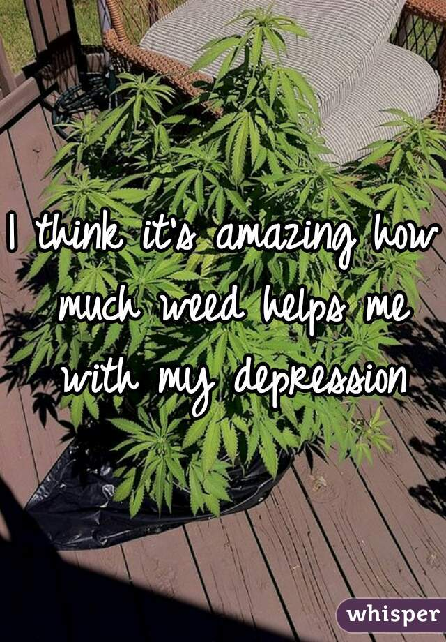 I think it's amazing how much weed helps me with my depression