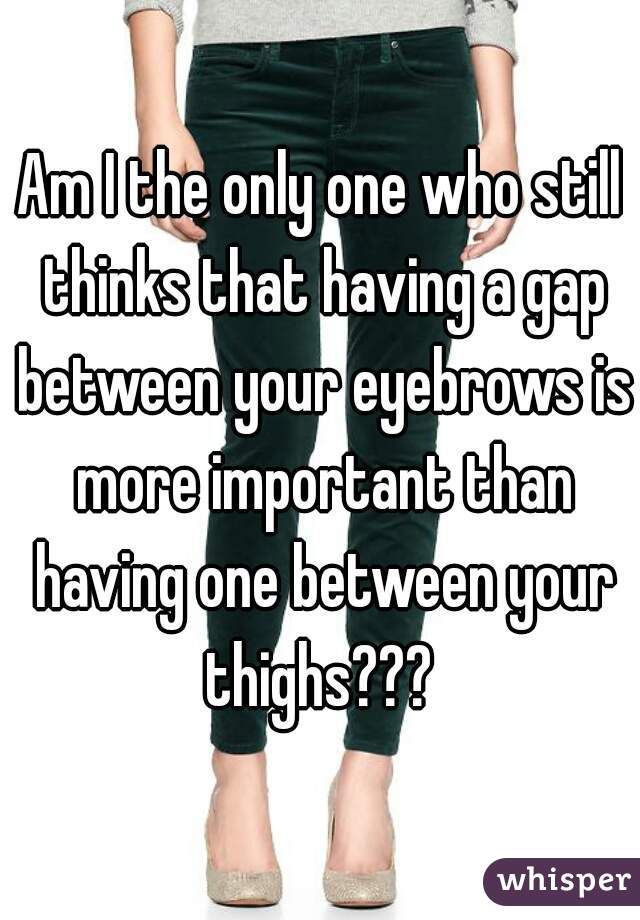 Am I the only one who still thinks that having a gap between your eyebrows is more important than having one between your thighs???