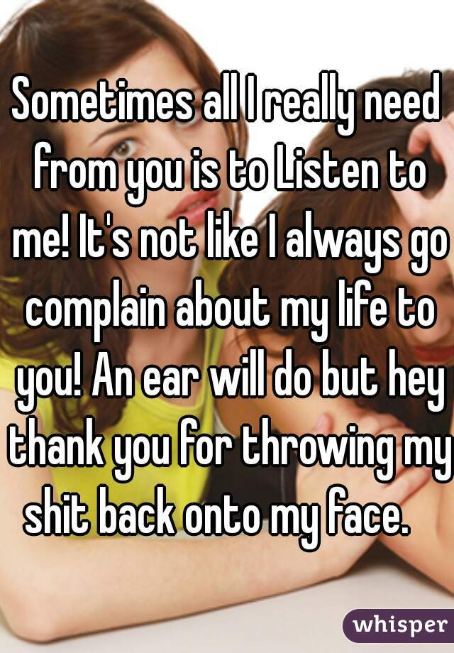Sometimes all I really need from you is to Listen to me! It's not like I always go complain about my life to you! An ear will do but hey thank you for throwing my shit back onto my face.