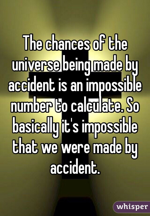The chances of the universe being made by accident is an impossible number to calculate. So basically it's impossible that we were made by accident.