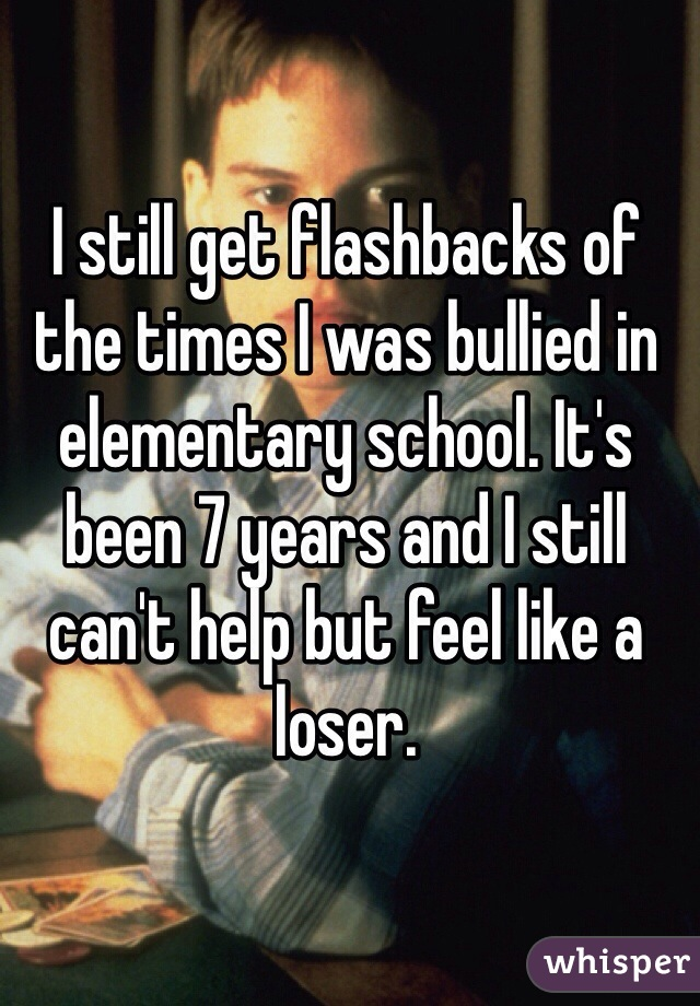 I still get flashbacks of the times I was bullied in elementary school. It's been 7 years and I still can't help but feel like a loser.
