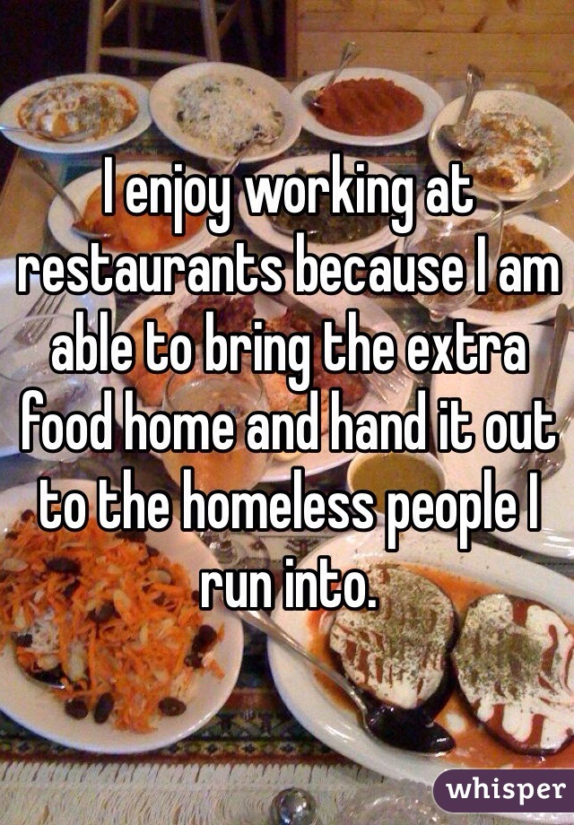 I enjoy working at restaurants because I am able to bring the extra food home and hand it out to the homeless people I run into.