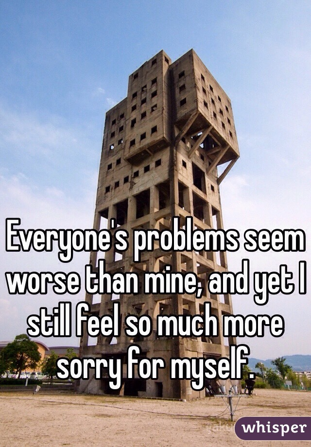 Everyone's problems seem worse than mine, and yet I still feel so much more sorry for myself.