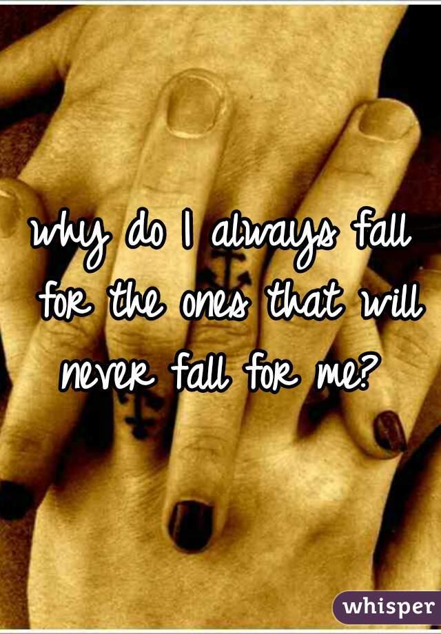 why do I always fall for the ones that will never fall for me?